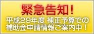 緊急告知! 平成29年度 補正予算での補助金申請情報ご案内中!
